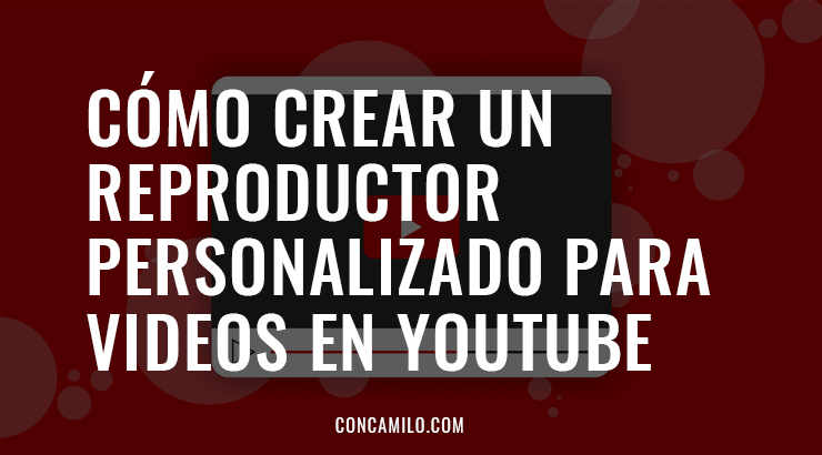 Cómo crear un reproductor personalizado para videos en YouTube